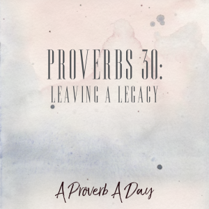 Proverbs 30: Leaving a Legacy